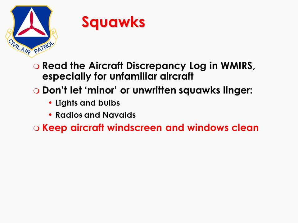 Squawks Read the Aircraft Discrepancy Log in WMIRS, especially for unfamiliar aircraft. Don't let 'minor' or unwritten squawks linger: