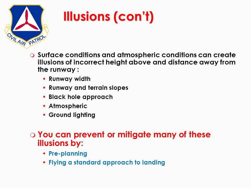 Illusions (con't) Surface conditions and atmospheric conditions can create illusions of incorrect height above and distance away from the runway :
