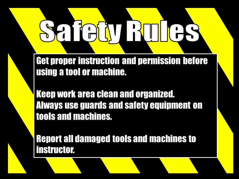 Safety Rules Get proper instruction and permission before using a tool or machine. Keep work area clean and organized.