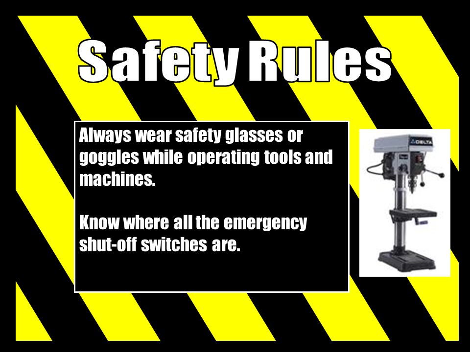 Safety Rules Always wear safety glasses or goggles while operating tools and machines.