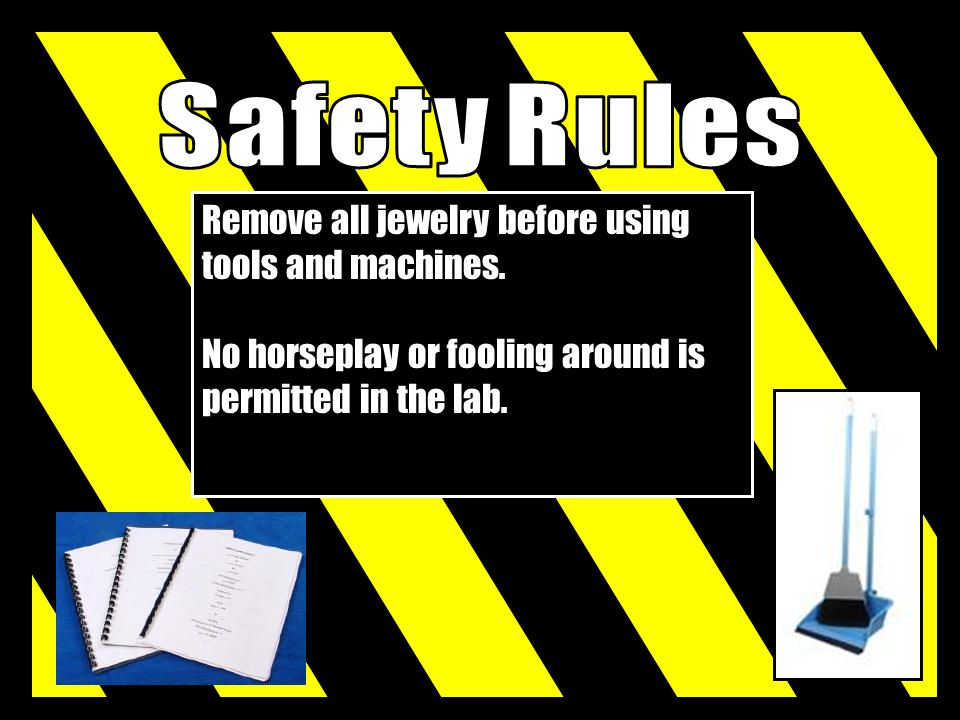 Safety Rules Remove all jewelry before using tools and machines.