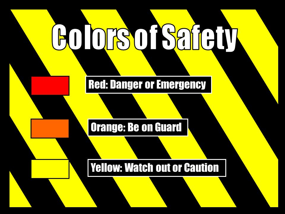 Colors of Safety Red: Danger or Emergency Orange: Be on Guard