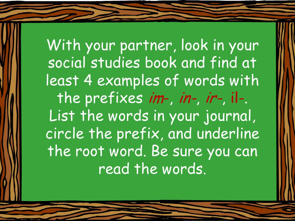 With your partner, look in your social studies book and find at least 4 examples of words with the prefixes im-, in-, ir-, il-.