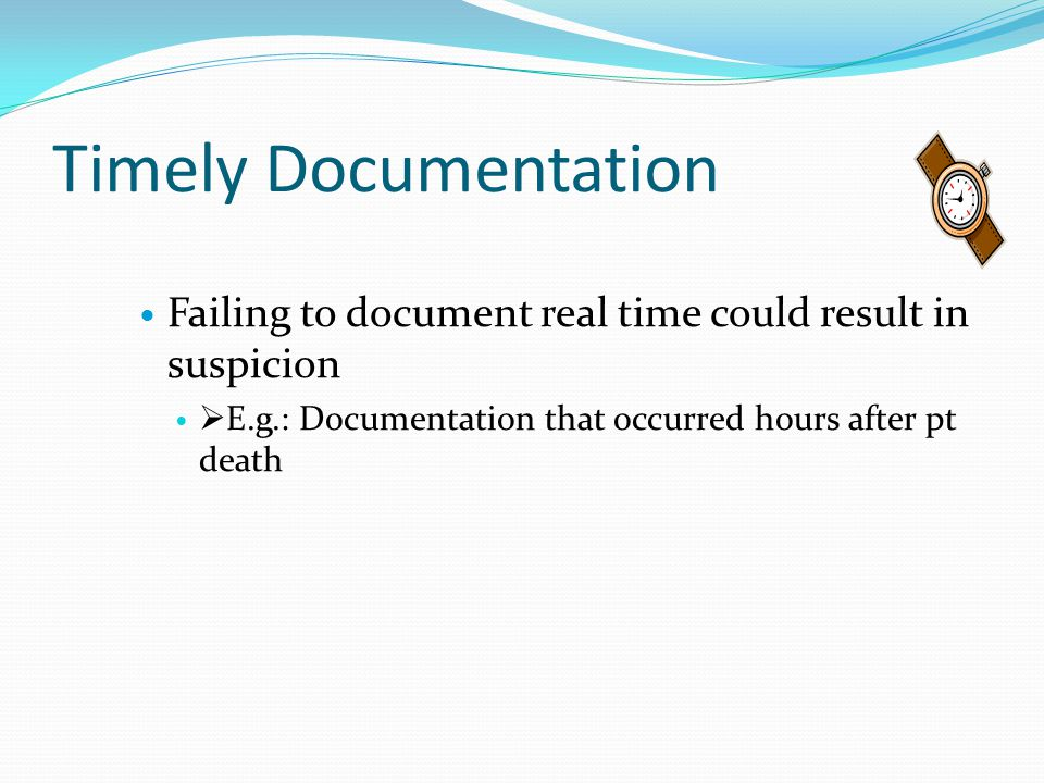 Timely Documentation Failing to document real time could result in suspicion.