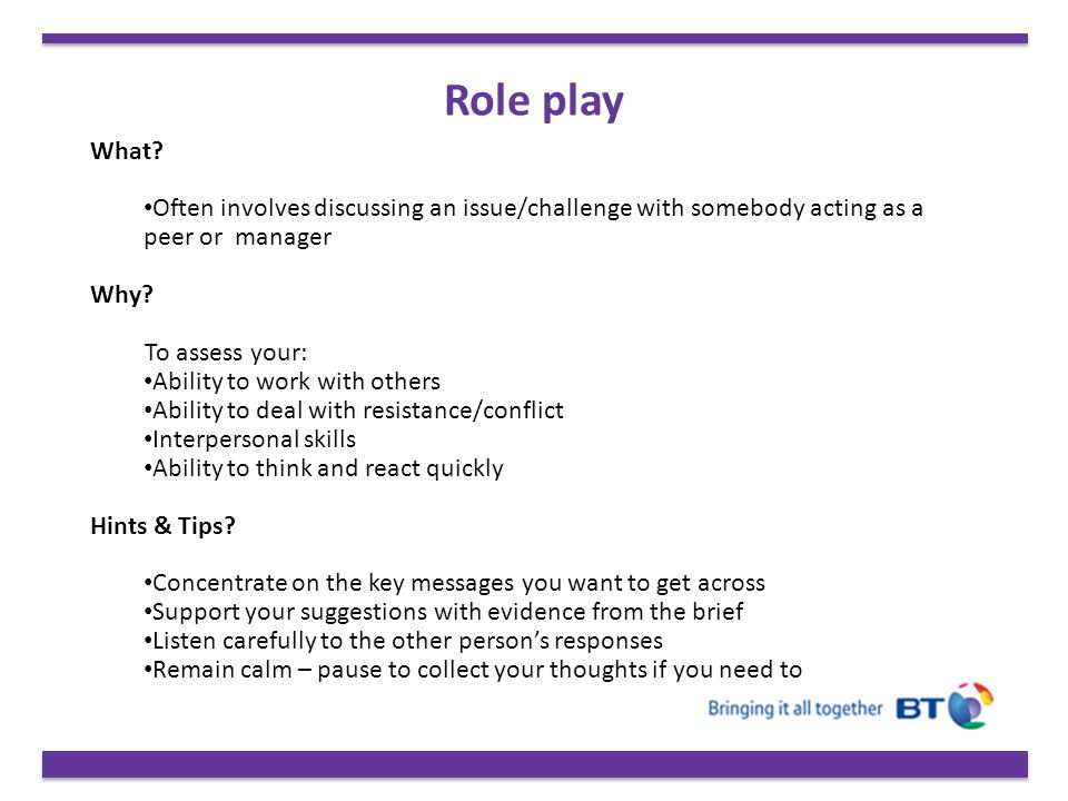 Role play What Often involves discussing an issue/challenge with somebody acting as a peer or manager.