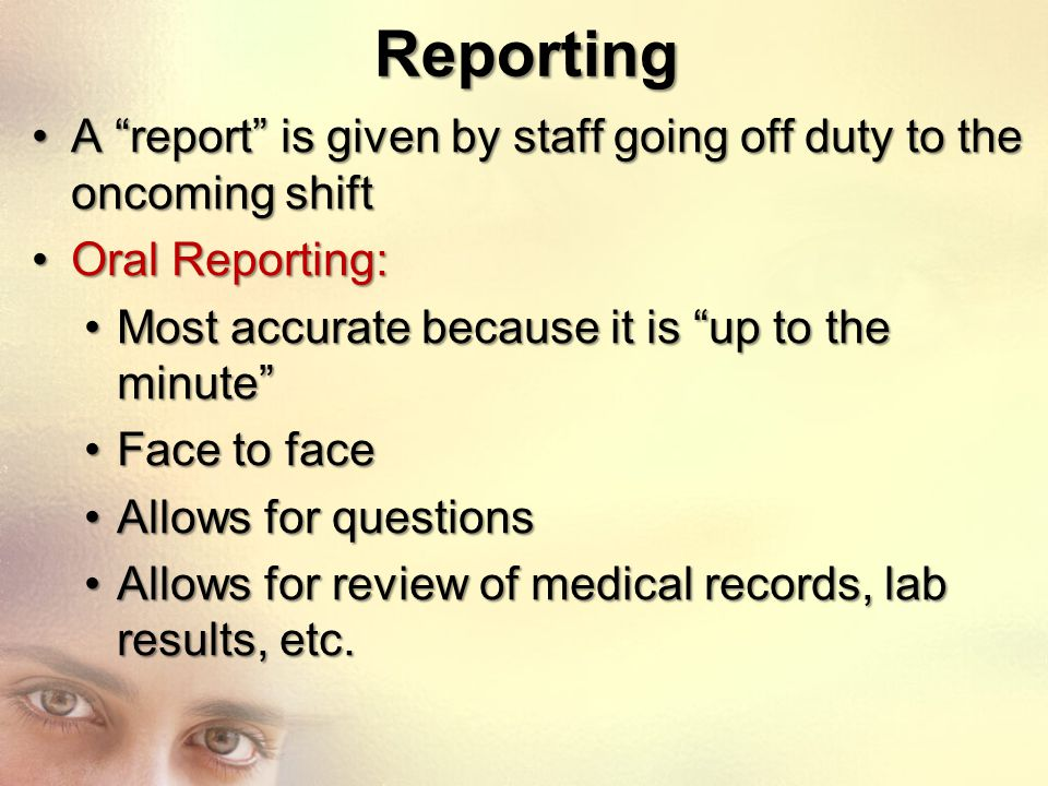 Reporting A report is given by staff going off duty to the oncoming shift. Oral Reporting: Most accurate because it is up to the minute