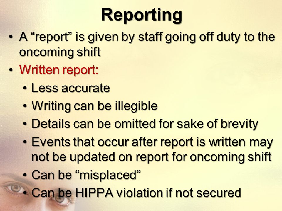 Reporting A report is given by staff going off duty to the oncoming shift. Written report: Less accurate.