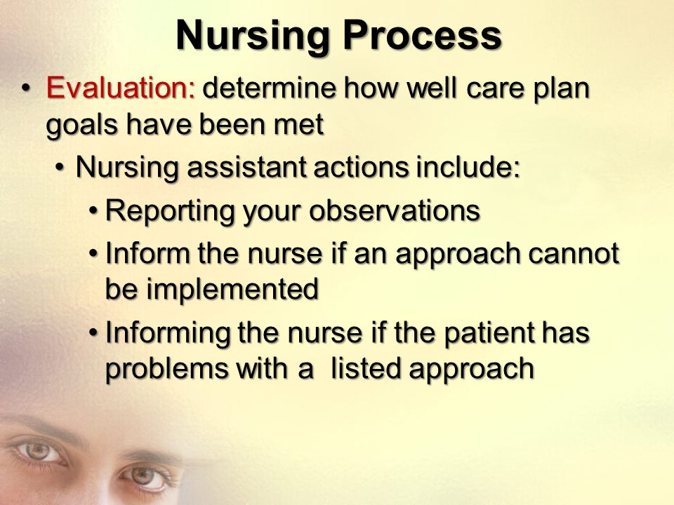Nursing Process Evaluation: determine how well care plan goals have been met. Nursing assistant actions include:
