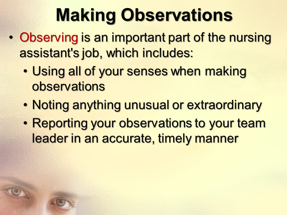 Making Observations Observing is an important part of the nursing assistant s job, which includes: Using all of your senses when making observations.