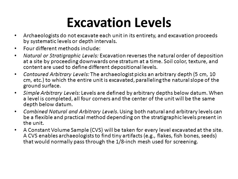 Excavation Levels Archaeologists do not excavate each unit in its entirety, and excavation proceeds by systematic levels or depth intervals.