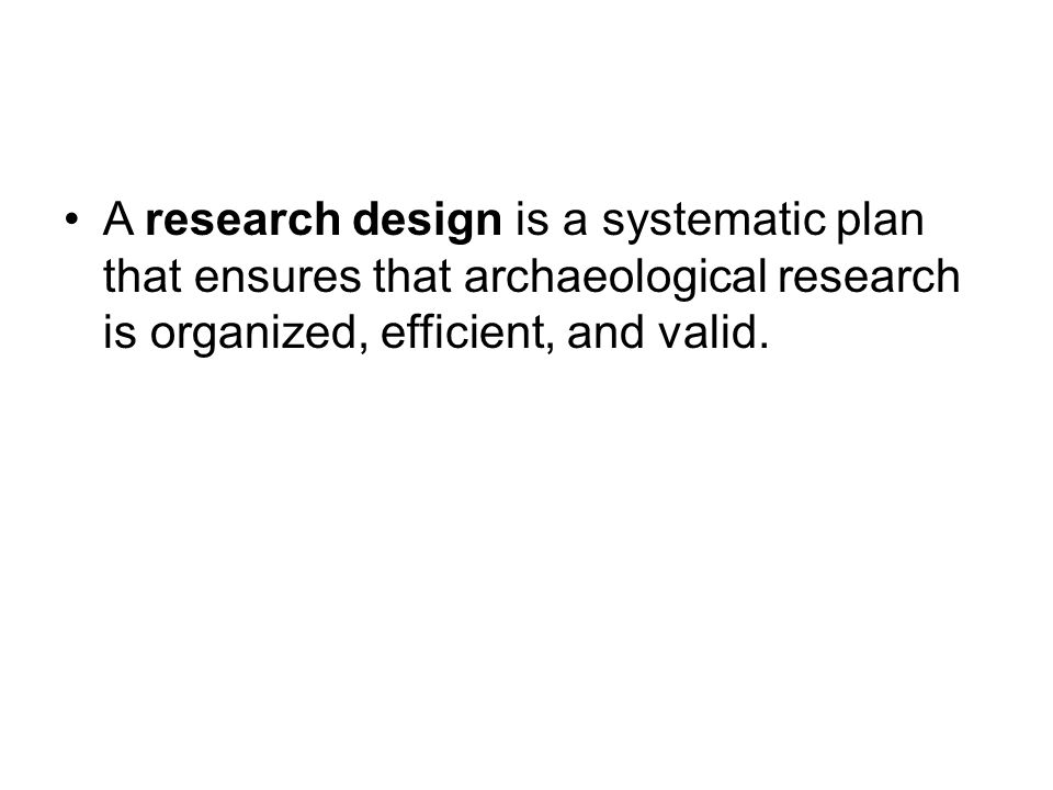 A research design is a systematic plan that ensures that archaeological research is organized, efficient, and valid.