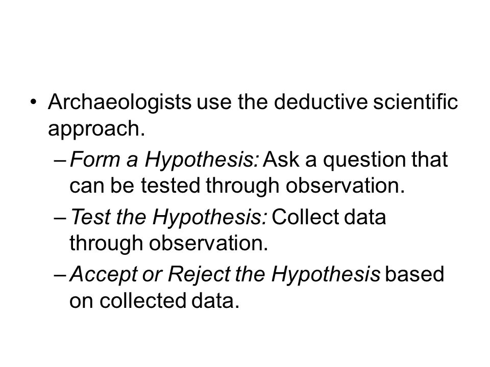 Archaeologists use the deductive scientific approach.