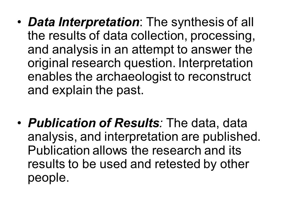 Data Interpretation: The synthesis of all the results of data collection, processing, and analysis in an attempt to answer the original research question. Interpretation enables the archaeologist to reconstruct and explain the past.