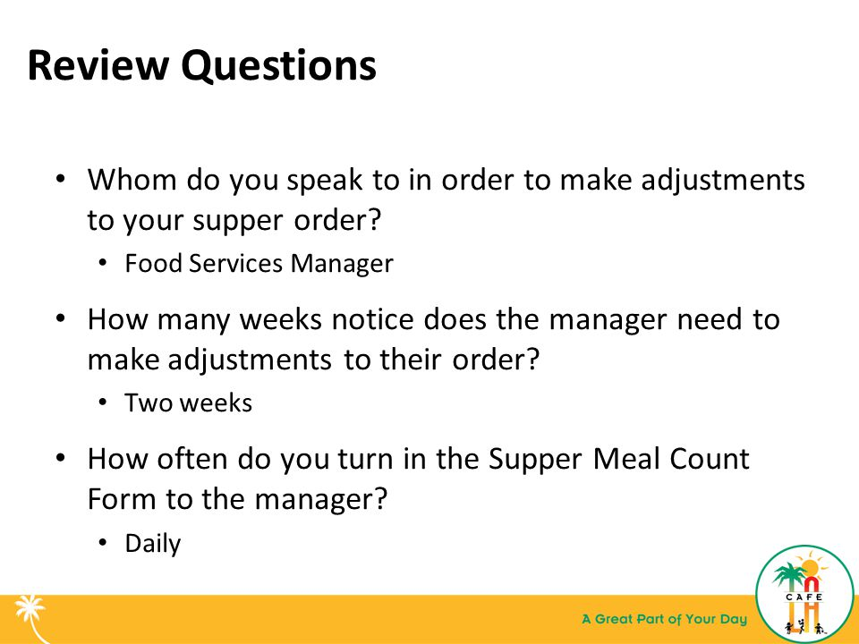 Review Questions Whom do you speak to in order to make adjustments to your supper order Food Services Manager.