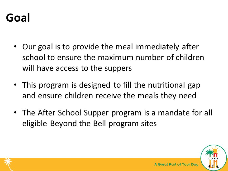 Goal Our goal is to provide the meal immediately after school to ensure the maximum number of children will have access to the suppers.