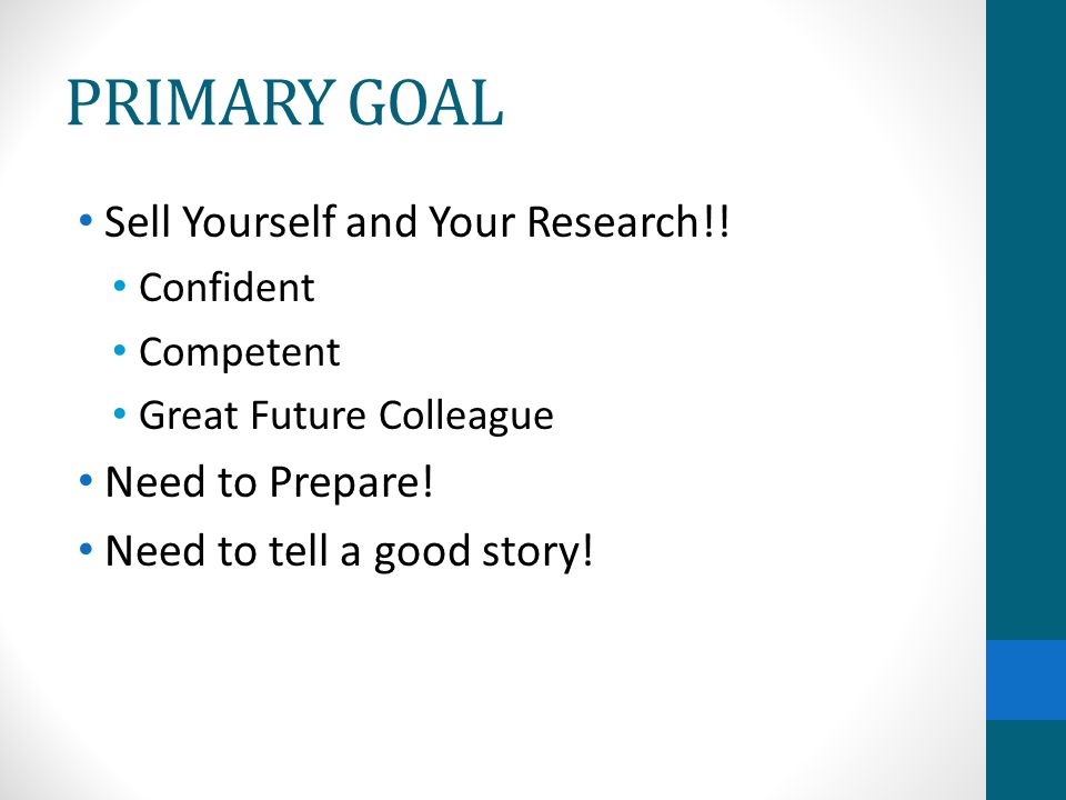 PRIMARY GOAL Sell Yourself and Your Research!! Need to Prepare!