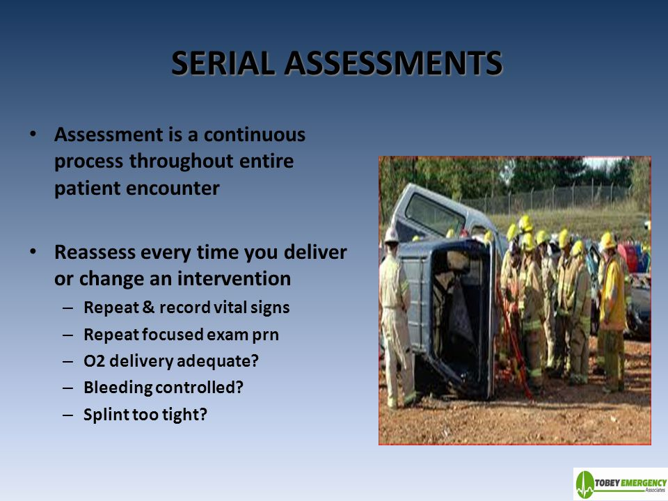 SERIAL ASSESSMENTS Assessment is a continuous process throughout entire patient encounter. Reassess every time you deliver or change an intervention.