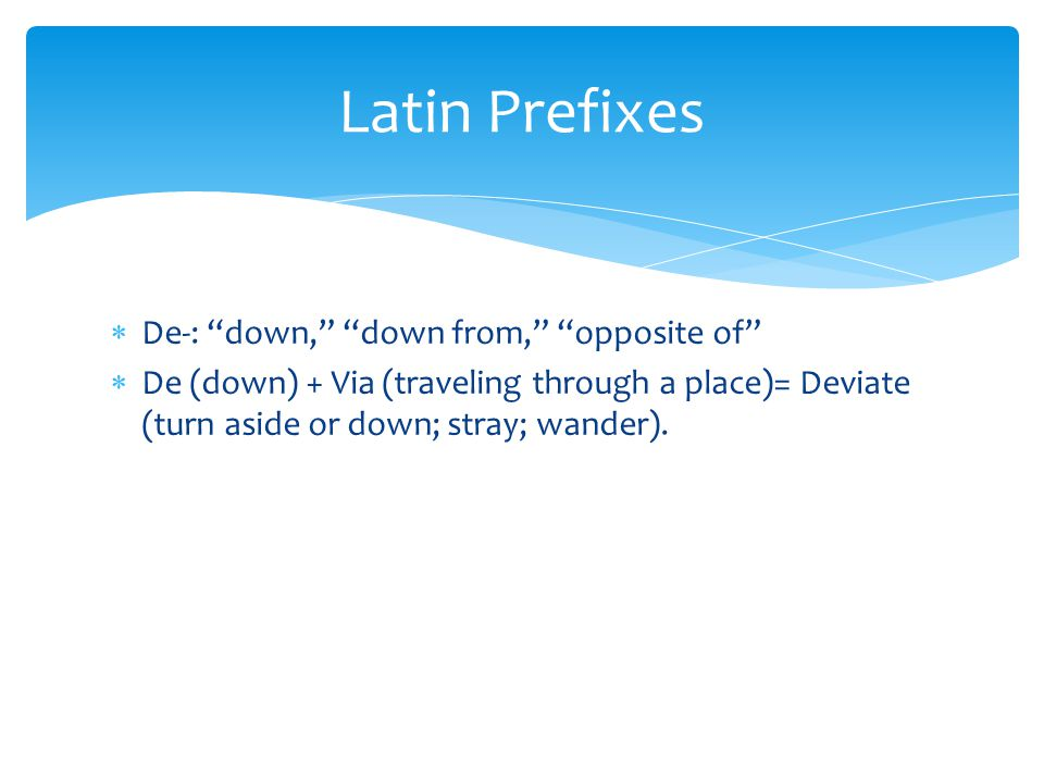 Latin Prefixes De-: down, down from, opposite of
