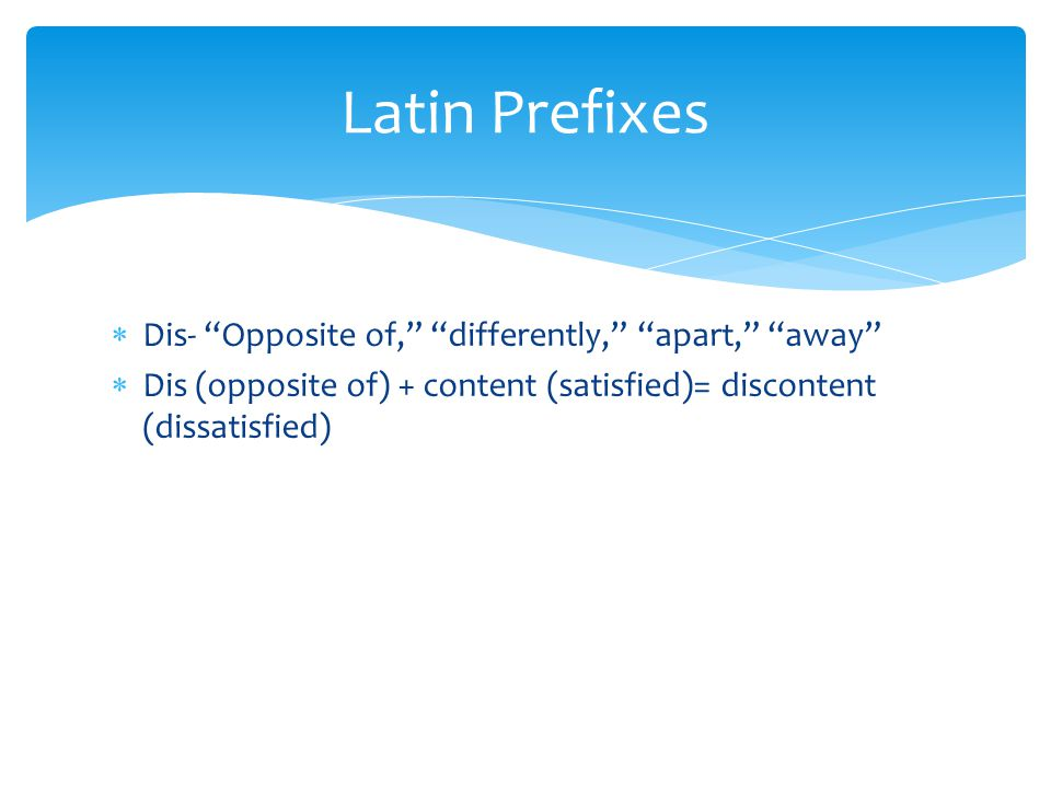 Latin Prefixes Dis- Opposite of, differently, apart, away