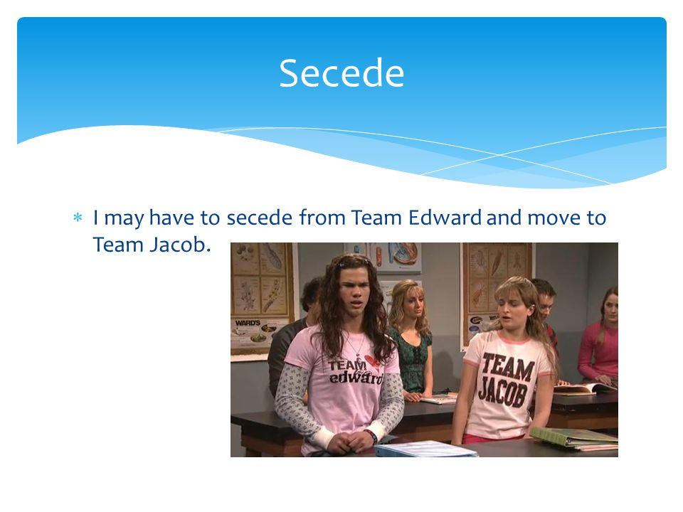 Secede I may have to secede from Team Edward and move to Team Jacob.