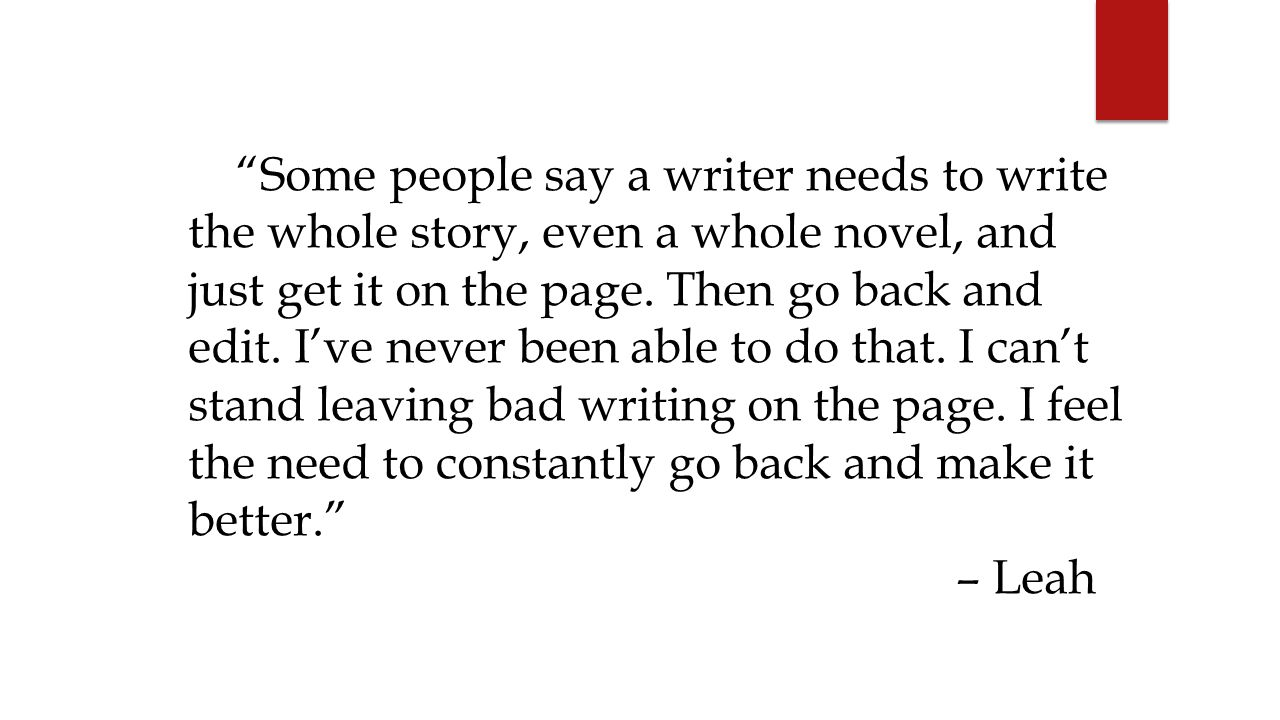 Some people say a writer needs to write the whole story, even a whole novel, and just get it on the page. Then go back and edit. I've never been able to do that. I can't stand leaving bad writing on the page. I feel the need to constantly go back and make it better.
