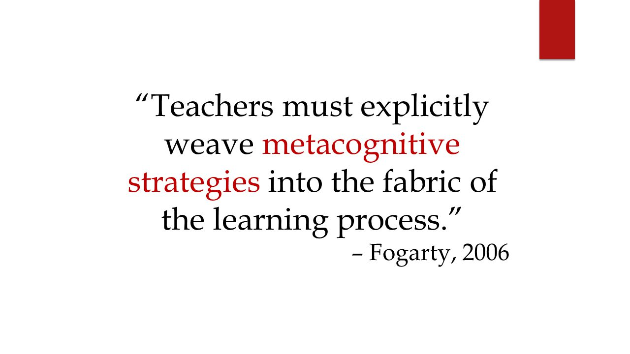 Teachers must explicitly weave metacognitive strategies into the fabric of the learning process.