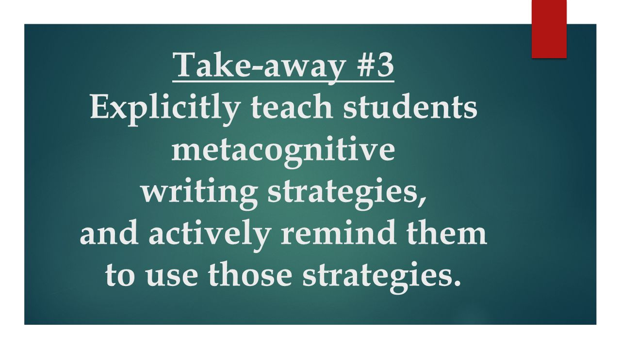 Take-away #3 Explicitly teach students metacognitive writing strategies, and actively remind them to use those strategies.