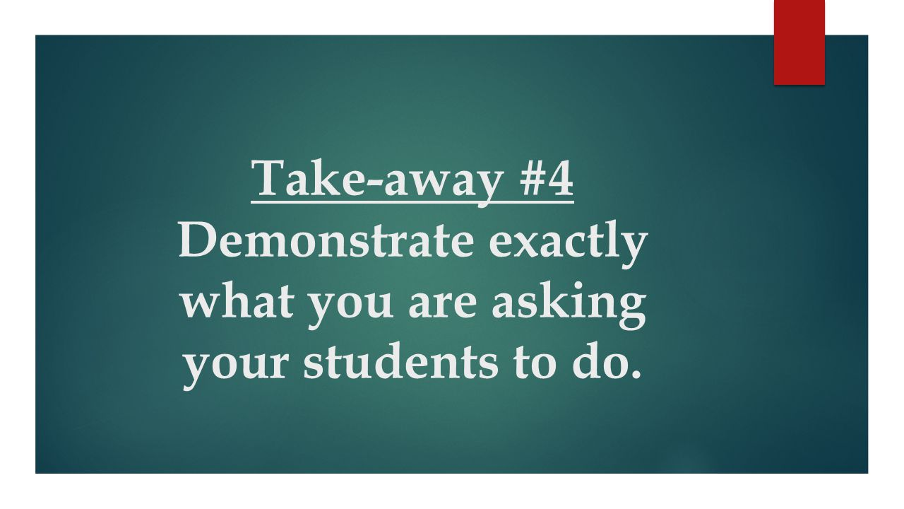 Take-away #4 Demonstrate exactly what you are asking your students to do.