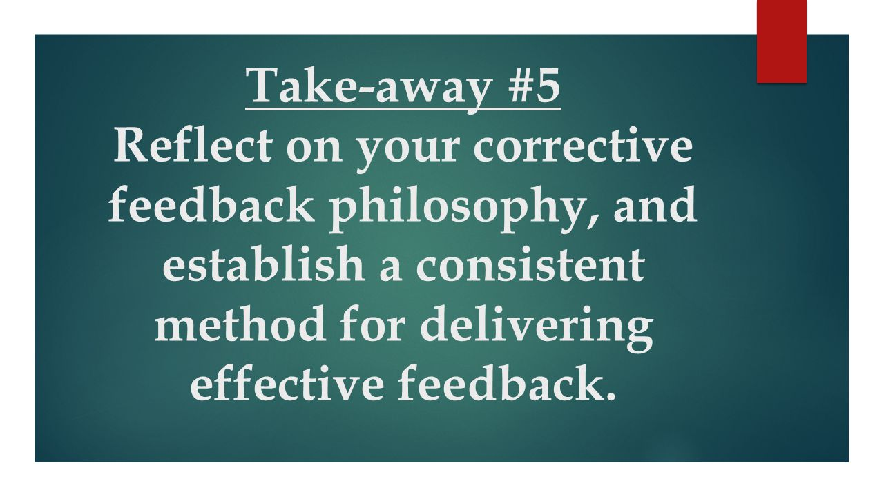 Take-away #5 Reflect on your corrective feedback philosophy, and establish a consistent method for delivering effective feedback.
