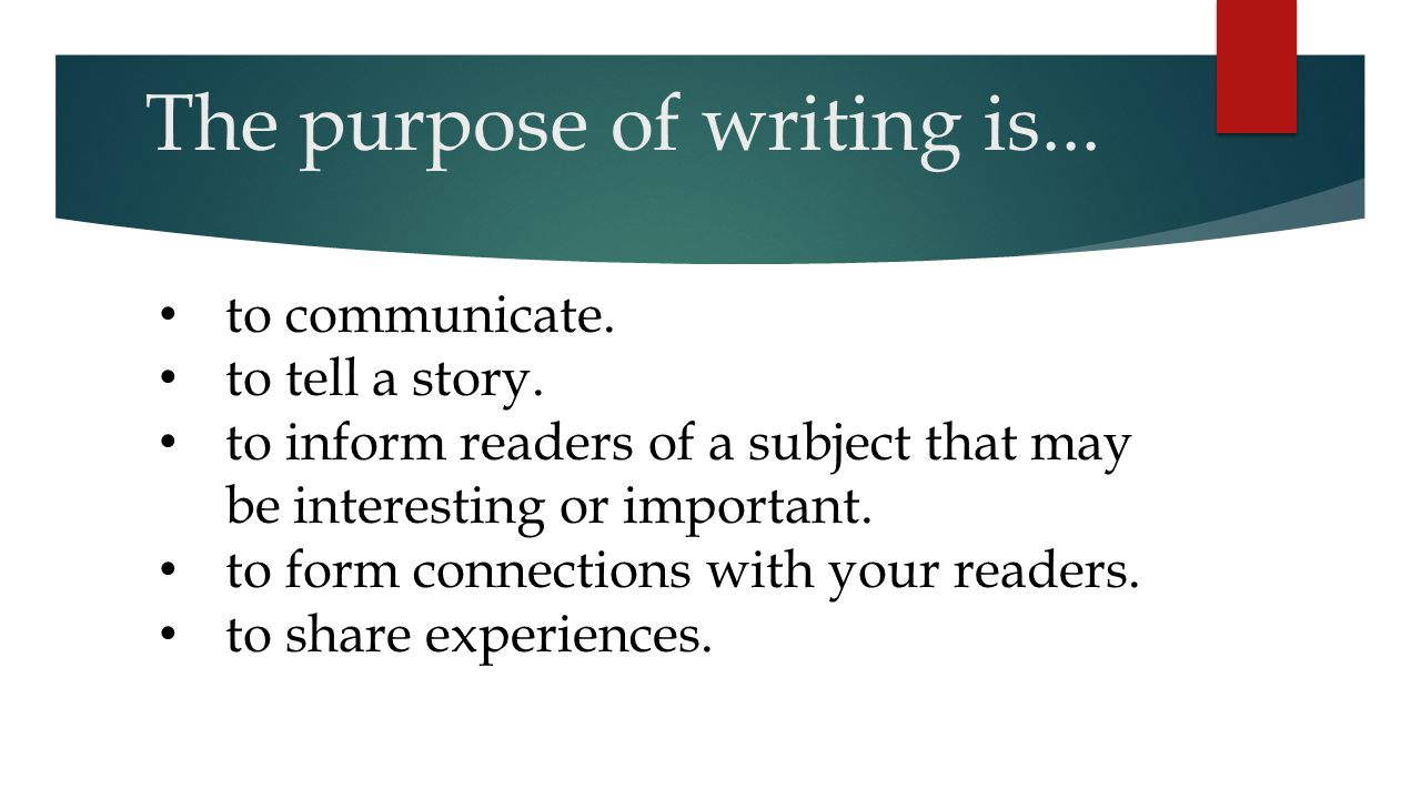 The purpose of writing is...