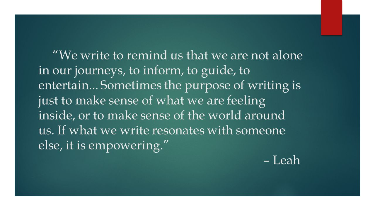We write to remind us that we are not alone in our journeys, to inform, to guide, to entertain...
