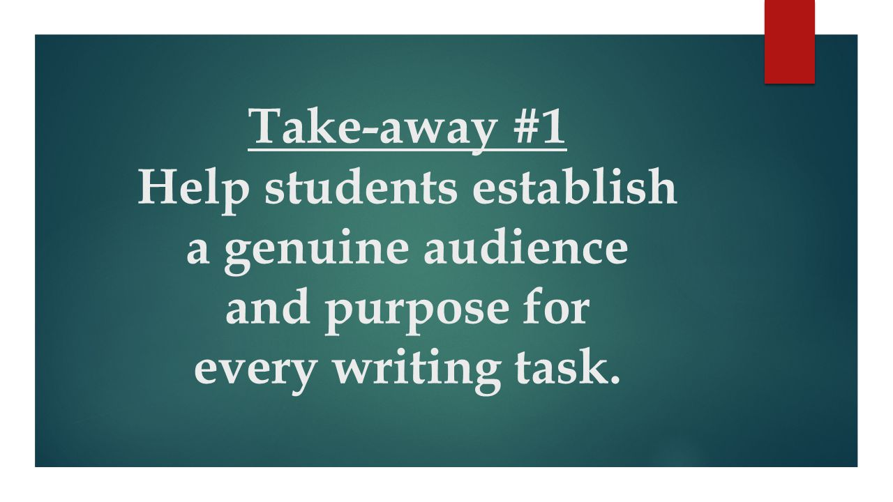 Take-away #1 Help students establish a genuine audience and purpose for every writing task.