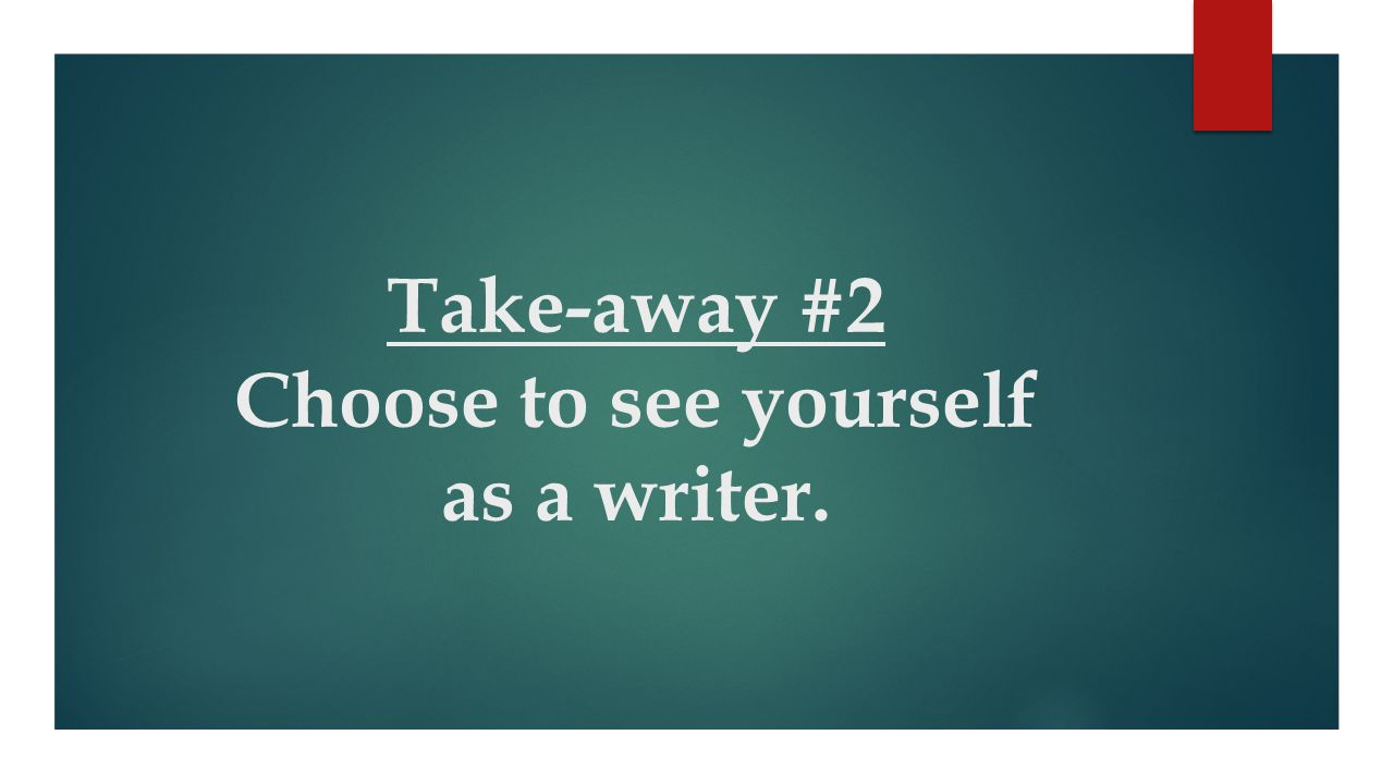 Take-away #2 Choose to see yourself as a writer.