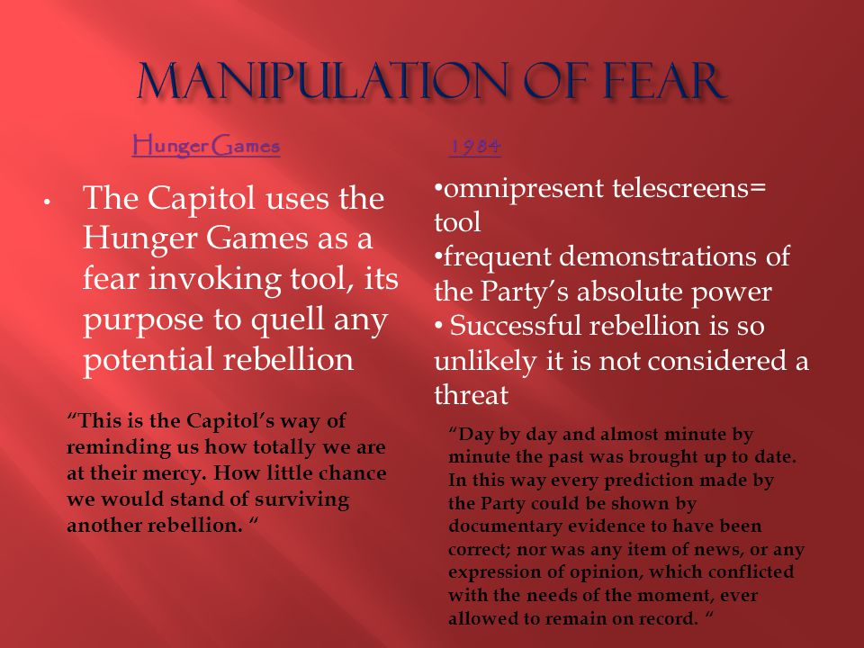 Manipulation of Fear Hunger Games. 1984. omnipresent telescreens= tool. frequent demonstrations of the Party's absolute power.