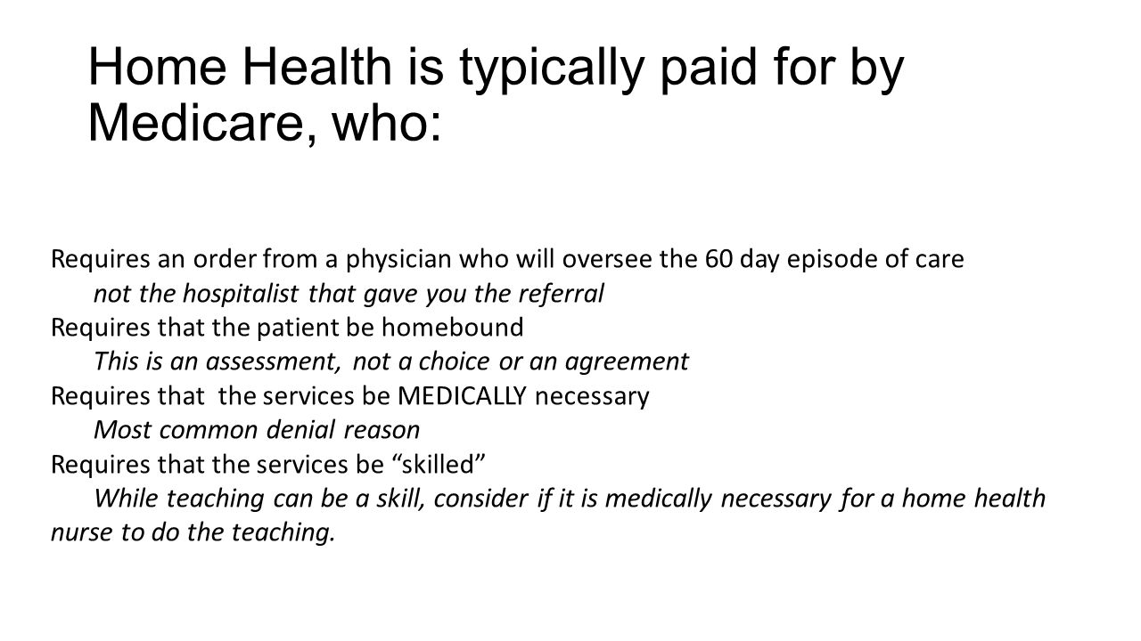 Home Health is typically paid for by Medicare, who: