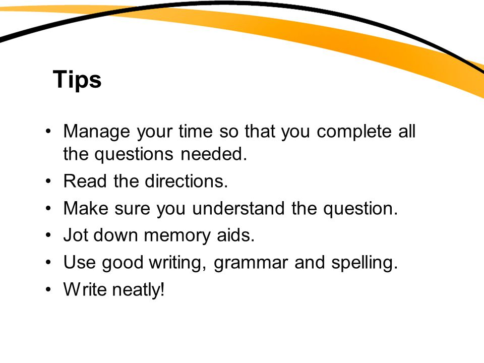 Tips Manage your time so that you complete all the questions needed.