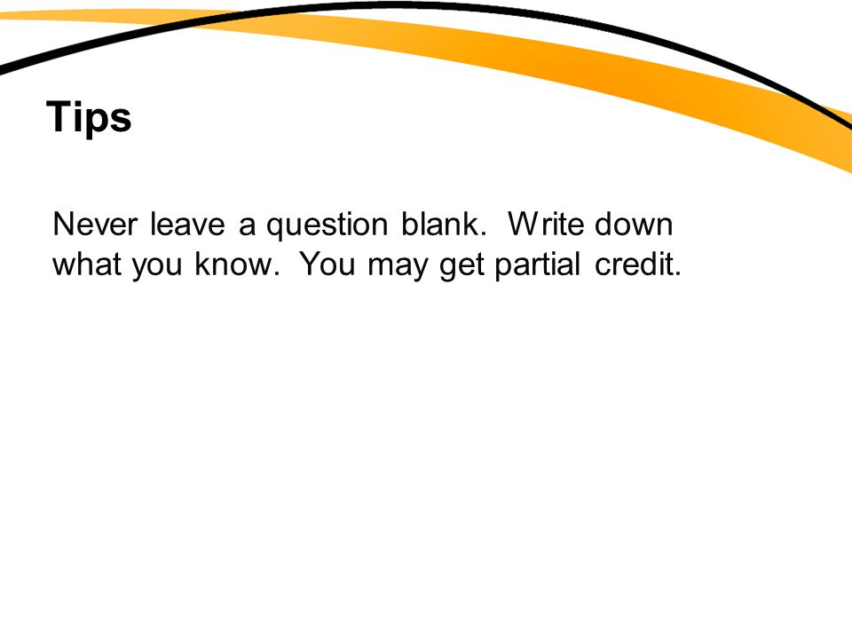 Tips Never leave a question blank. Write down what you know. You may get partial credit.