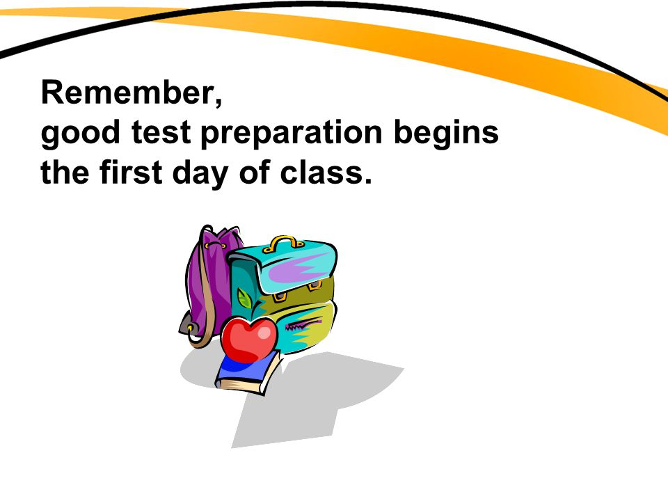 Remember, good test preparation begins the first day of class.