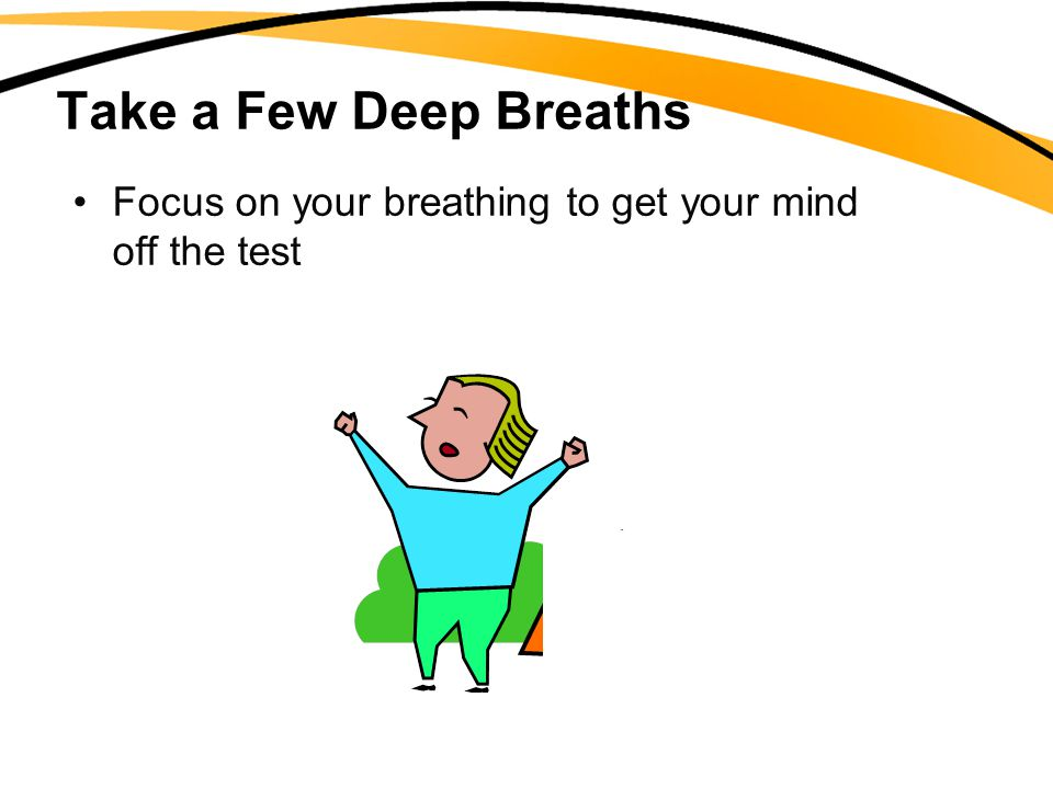 Take a Few Deep Breaths Focus on your breathing to get your mind off the test