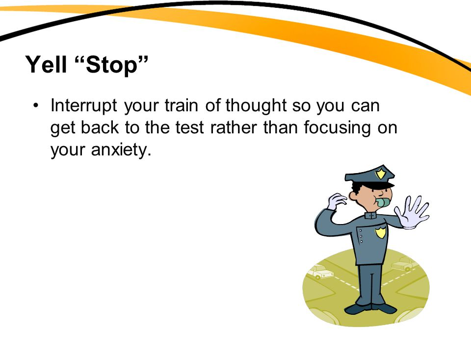 Yell Stop Interrupt your train of thought so you can get back to the test rather than focusing on your anxiety.