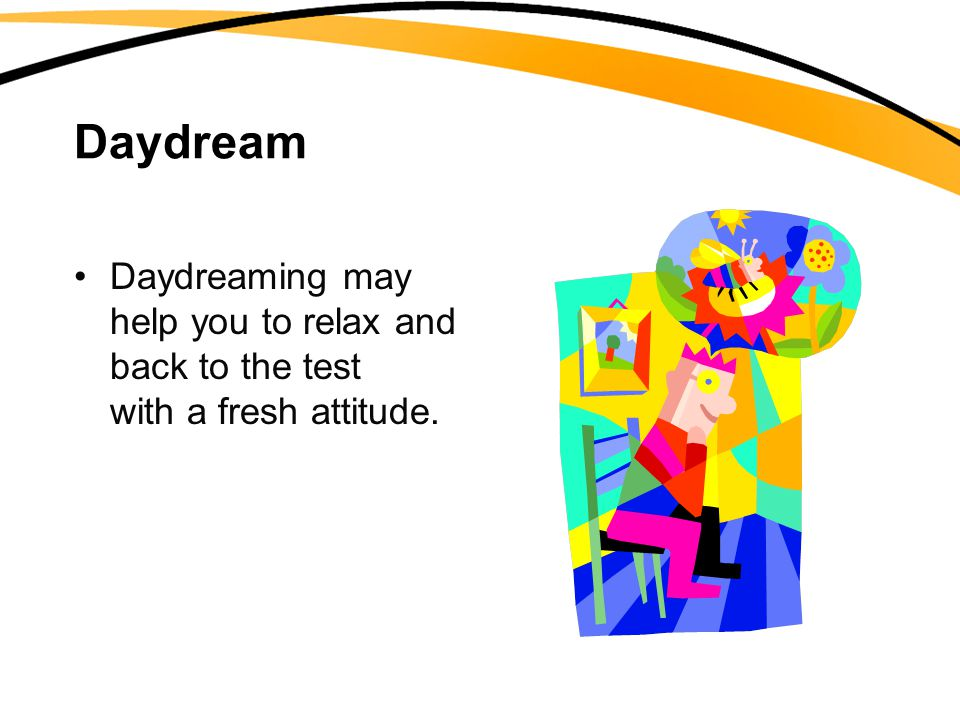 Daydream Daydreaming may help you to relax and come back to the test with a fresh attitude.