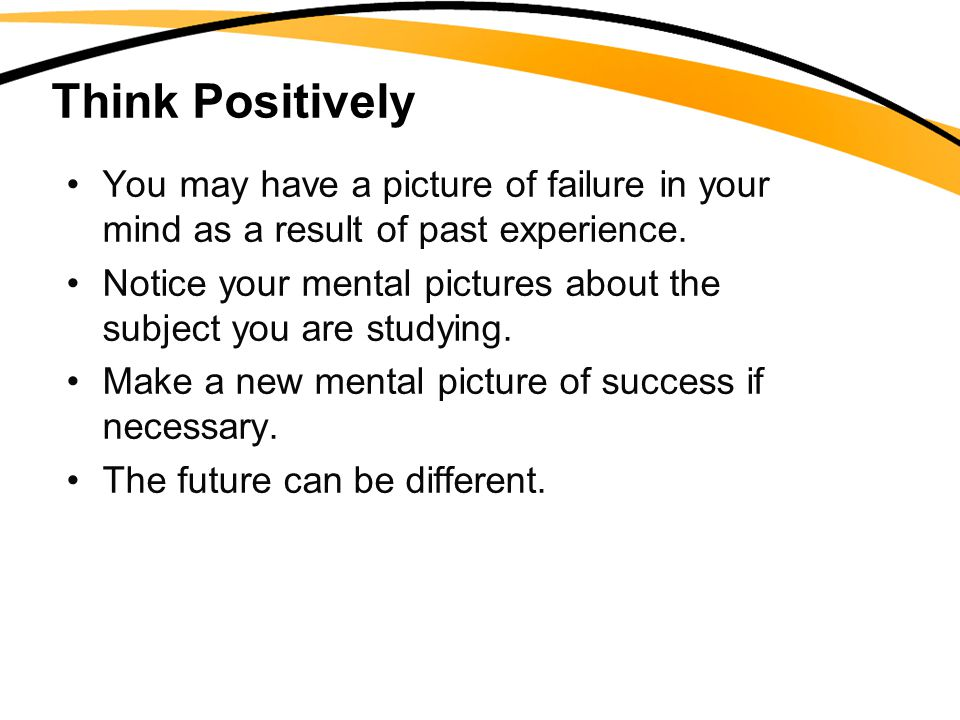 Think Positively You may have a picture of failure in your mind as a result of past experience.