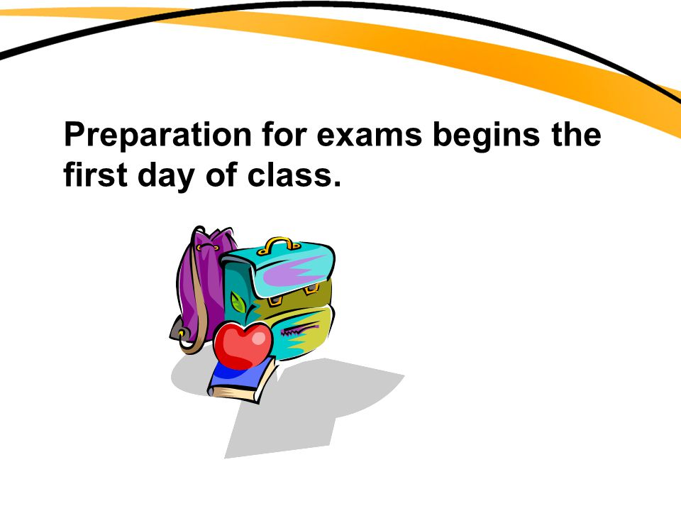 Preparation for exams begins the first day of class.
