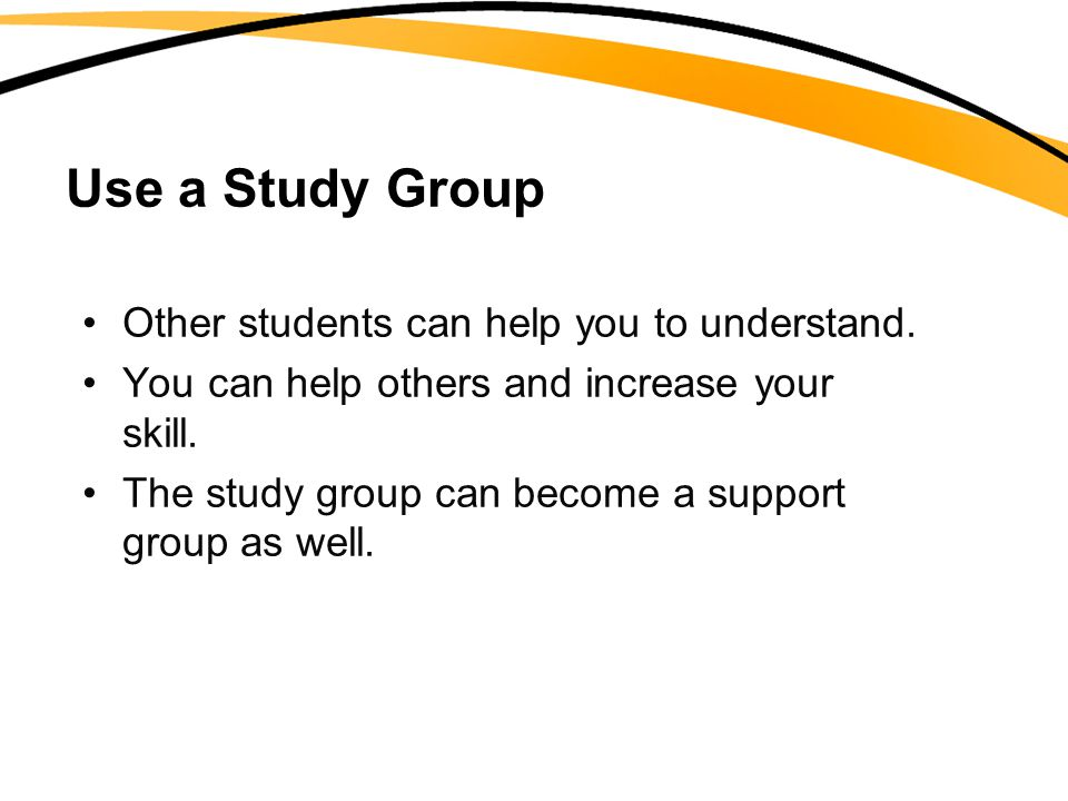 Use a Study Group Other students can help you to understand.