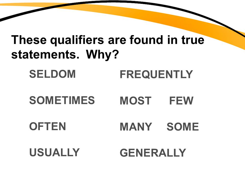 These qualifiers are found in true statements. Why