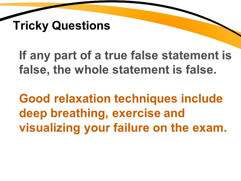 Tricky Questions If any part of a true false statement is. false, the whole statement is false. Good relaxation techniques include.