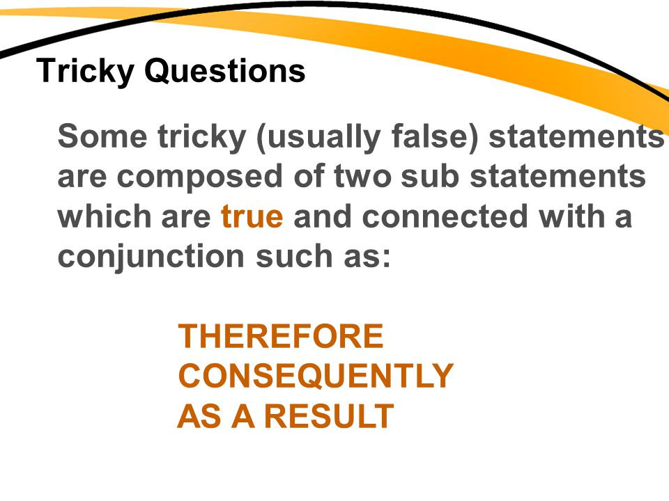 Tricky Questions Some tricky (usually false) statements. are composed of two sub statements. which are true and connected with a.