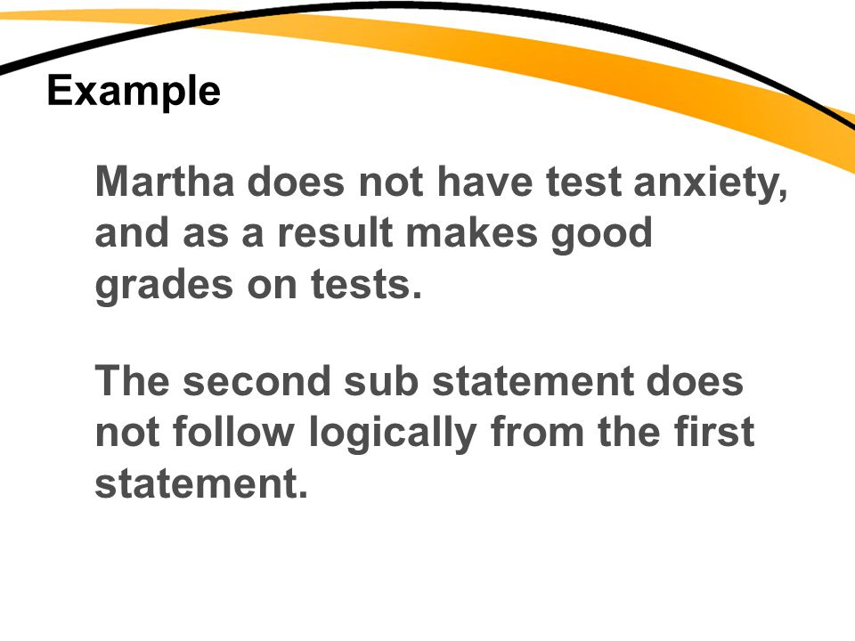 Example Martha does not have test anxiety, and as a result makes good. grades on tests. The second sub statement does.