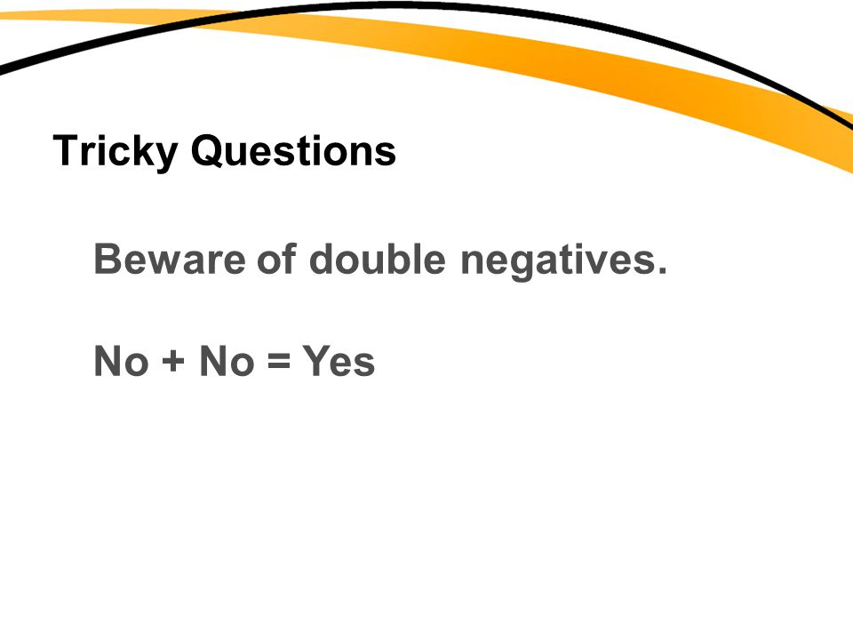 Tricky Questions Beware of double negatives. No + No = Yes