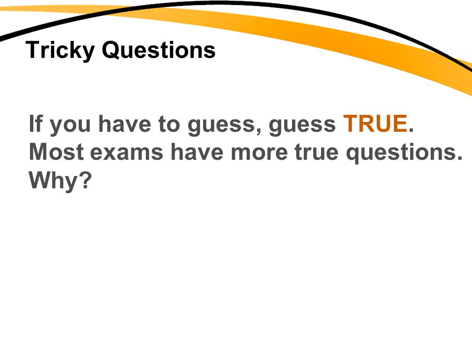 Tricky Questions If you have to guess, guess TRUE. Most exams have more true questions. Why